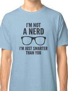 I'm Not A Nerd. I'm Just Smarter Than You. Classic T-Shirt