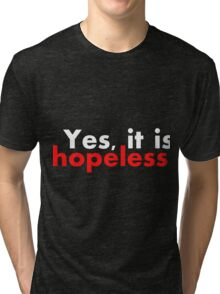 Yes, it is hopeless... Tri-blend T-Shirt