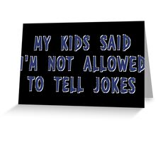 My Kids Said I'm Not Allowed To Tell Jokes Greeting Card