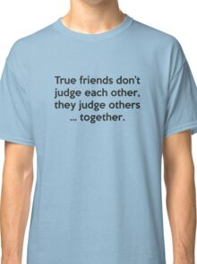 True Friends Don't Judge Each Other, They Judge Others ... Together Classic T-Shirt