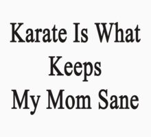 Karate Is What Keeps My Mom Sane  by supernova23