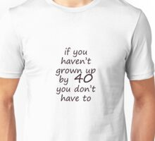 If you haven't grown up by 40 Unisex T-Shirt