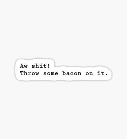 Aw shit, throw some bacon on it Sticker