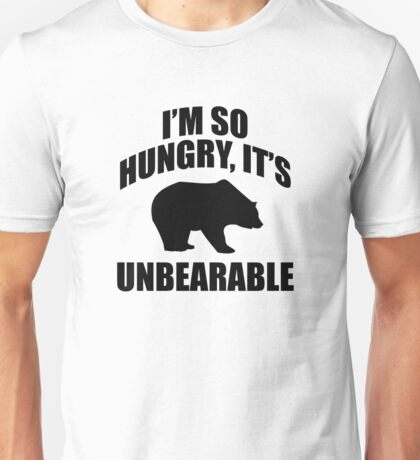 I'm So Hungry, It's Unbearable Unisex T-Shirt