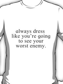 Always dress like you're going to see your worst enemy T-Shirt
