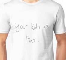 your kids are fat Unisex T-Shirt