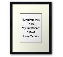 Requirements To Be My Girlfriend: *Must Love Zebras  Framed Print