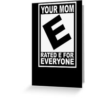 Your mom. Rated E for Everyone Greeting Card