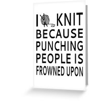 I Knit Because Punching People Is Frowned Upon Greeting Card