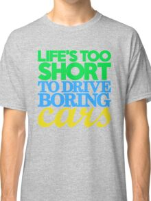Life's too short to drive boring cars (3) Classic T-Shirt