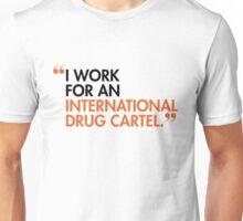 I WORK FOR AN INTERNATIONAL DRUG CARTEL Unisex T-Shirt