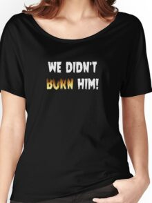 We Didn't Burn Him! Women's Relaxed Fit T-Shirt