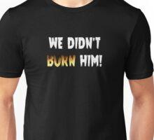 We Didn't Burn Him! Unisex T-Shirt