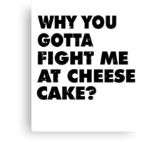 Dont Fight Me at Cheesecake Canvas Print