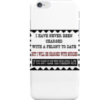 I have never been charged with a felony to date iPhone Case/Skin