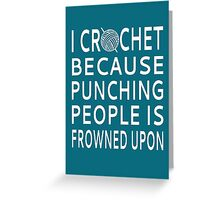 I Crochet Because Punching People Is Frowned Upon Greeting Card