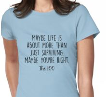 The 100 - Maybe life is about more...  Womens Fitted T-Shirt