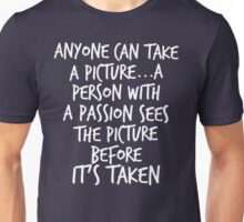 Anyone can take a picture...a person with a passion sees the picture before it's taken Unisex T-Shirt