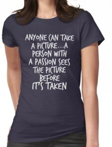 Anyone can take a picture...a person with a passion sees the picture before it's taken Womens Fitted T-Shirt