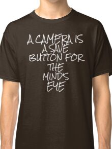 A camera is a save button for the mind's eye Classic T-Shirt