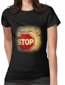 ~ Stop Bitching or Leave ~  Womens Fitted T-Shirt
