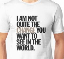 i am not quite the change you want to see in the world Unisex T-Shirt