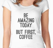 Be Amazing Today but First Coffee Women's Fitted Scoop T-Shirt