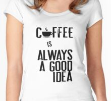 Coffee is always a good idea Women's Fitted Scoop T-Shirt