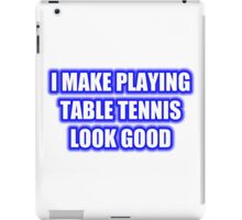 I Make Playing Table Tennis Look Good iPad Case/Skin