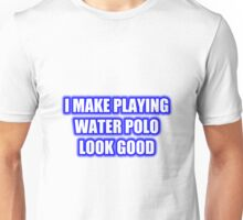 I Make Playing Water Polo Look Good Unisex T-Shirt