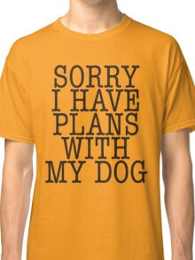 Sorry I have plans with my dog Classic T-Shirt