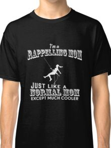 Mom - I'm Rappelling Mom Just Like A Normal Mom Except Much Cooler T-shirts Classic T-Shirt