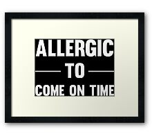 Allergic To Come On Time Sorry Im Always Late Funny Text T-Shirts And Gifts  Framed Print