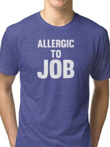 Allergic To Job Cool Funny No Work Protest T-Shirts and Gifts  Tri-blend T-Shirt