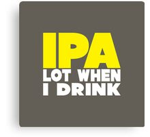 IPA Lot When I Drink Canvas Print
