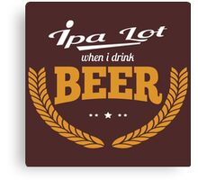 IPA Lot When I Drink Beer Canvas Print