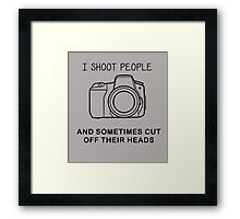 I SHOOT PEOPLE, AND SOMETIMES CUT OFF THEIR HEADS Framed Print