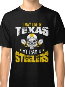 I May Live In Texas. My Team Is Steelers. Classic T-Shirt