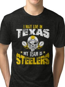 I May Live In Texas. My Team Is Steelers. Tri-blend T-Shirt