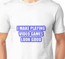 I Make Playing Video Games Look Good Unisex T-Shirt