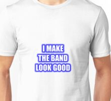 I Make The Band Look Good Unisex T-Shirt