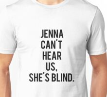 Jenna Can't Hear Us, She's Blind.  Unisex T-Shirt