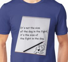 It's not the size of the dog in the fight.... Unisex T-Shirt