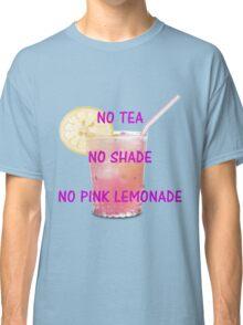 No tea, no shade, no pink lemonade Classic T-Shirt