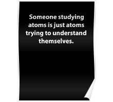Someone Studying Atoms Is Just Atoms Trying To Understand Themselves Poster