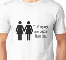 Two moms are better than one Unisex T-Shirt
