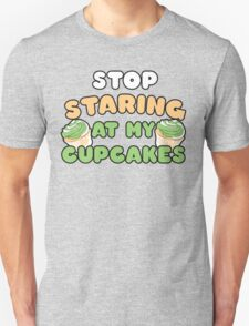 Stop staring at my cupcakes Unisex T-Shirt