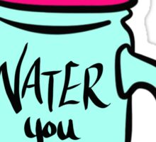 Water You Takin' About? Sticker