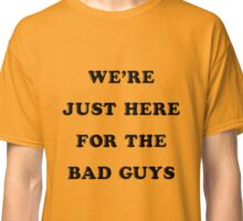 """We're just here for the bad guys."" The Dirties shirt Classic T-Shirt"