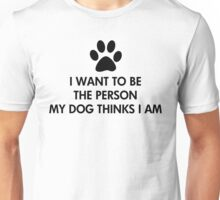 I want to be the person my dog thinks I am  Unisex T-Shirt
